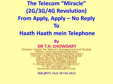 "The Telecom ""Miracle"" (2G/3G/4G Revolution) From Apply, Apply – No Reply To Haath Haath mein Telephone By DR T.H. CHOWDARY Director: Center for Telecom."