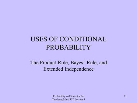 <strong>Probability</strong> <strong>and</strong> <strong>Statistics</strong> for Teachers, Math 507, Lecture 5 1 USES OF CONDITIONAL <strong>PROBABILITY</strong> The Product Rule, Bayes' Rule, <strong>and</strong> Extended Independence.