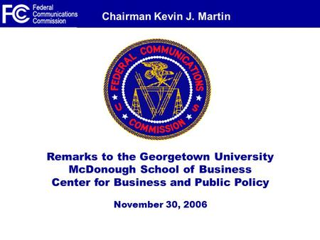 Chairman Kevin J. Martin Remarks to the Georgetown University McDonough School of Business Center for Business and Public Policy November 30, 2006.