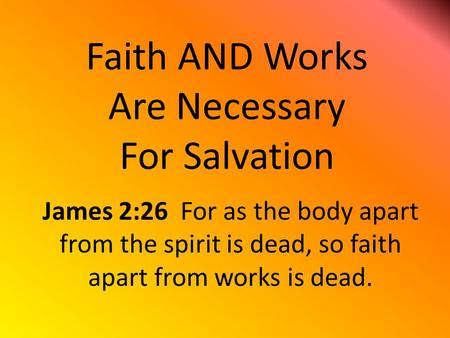 Faith AND Works Are Necessary For Salvation James 2:26 For as the body apart from the spirit is dead, so faith apart from works is dead.