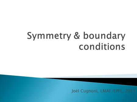 Joël Cugnoni, LMAF/EPFL, 2011.  A FE model has a symmetry if and only if geometry, materials and loading all have the same symmetry !!  Symmetries help.