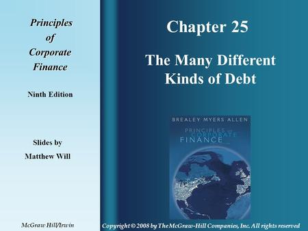 Chapter 25 Principles PrinciplesofCorporateFinance Ninth Edition The Many Different Kinds of Debt Slides by Matthew Will Copyright © 2008 by The McGraw-Hill.