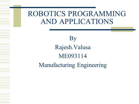 ROBOTICS PROGRAMMING AND APPLICATIONS By Rajesh.Valusa ME093114 Manufacturing Engineering.