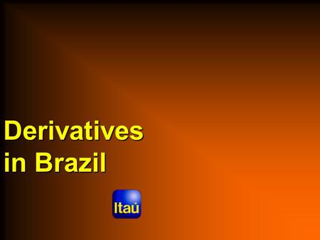 Derivatives in Brazil. Aug/02 Derivatives in Brazil Uses of Derivatives in Brazil  Who uses, Why and How  Limiting factors on using derivatives in Brazil.