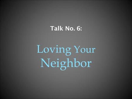 Talk No. 6: Loving Your Neighbor The Greatest Commandment One of the scribes, when he came forward and heard them disputing and saw how well he had answered.