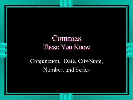Commas Those You Know Conjunction, Date, City/State, Number, and Series.