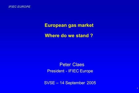 IFIEC EUROPE 1 European gas market Where do we stand ? Peter Claes President - IFIEC Europe SVSE – 14 September 2005.
