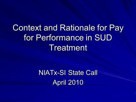 Context and Rationale for Pay for Performance in SUD Treatment NIATx-SI State Call April 2010.