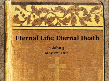 Eternal Life; Eternal Death 1 John 5 May 22, 2011.