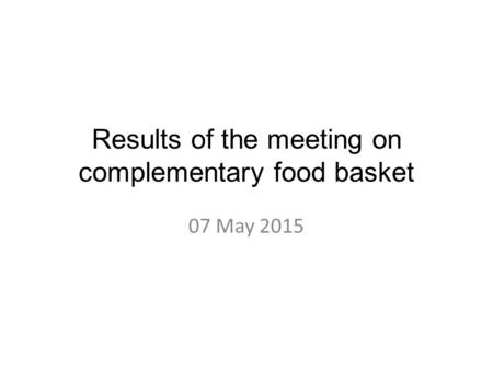 Results of the meeting on complementary food basket 07 May 2015.