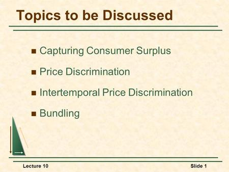 Lecture 10Slide 1 Topics to be Discussed Capturing Consumer Surplus Price Discrimination Intertemporal Price Discrimination Bundling.