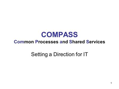 1 COMPASS Common Processes and Shared Services Setting a Direction for IT.