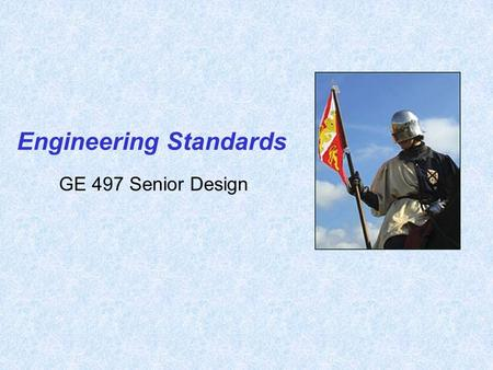 GE 497 Senior Design Engineering Standards. 2 Standards are detailed documents that may be rules, testing methods, definitions, recommended practices,