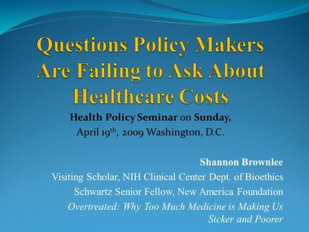Health Policy Seminar on Sunday, April 19 th, 2009 Washington, D.C. Shannon Brownlee Visiting Scholar, NIH Clinical Center Dept. of Bioethics Schwartz.