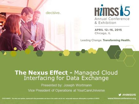 The Nexus Effect - Managed Cloud Interfacing for Data Exchange Presented by: Joseph Wortmann Vice President of Operations at YourCareUniverse DISCLAIMER: