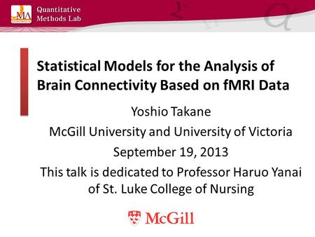 Statistical Models for the Analysis of Brain Connectivity Based on fMRI Data Yoshio Takane McGill University and University of Victoria September 19, 2013.