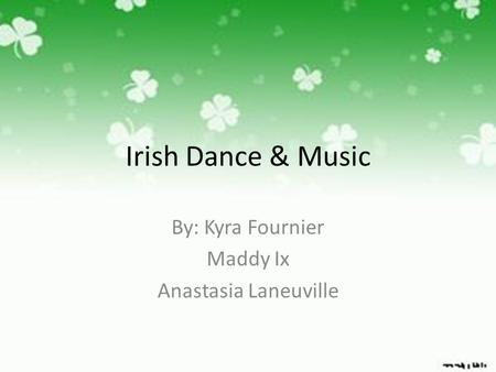 Irish Dance & Music By: Kyra Fournier Maddy Ix Anastasia Laneuville.