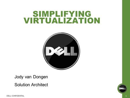 SIMPLIFYING VIRTUALIZATION DELL CONFIDENTIAL 1 Jody van Dongen Solution Architect.