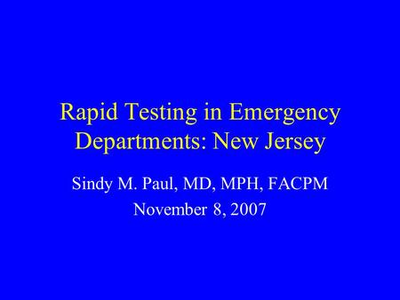 Rapid Testing in Emergency Departments: New Jersey Sindy M. Paul, MD, MPH, FACPM November 8, 2007.