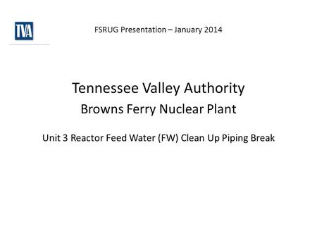 FSRUG Presentation – January 2014 Tennessee Valley Authority Browns Ferry Nuclear Plant Unit 3 Reactor Feed Water (FW) Clean Up Piping Break.