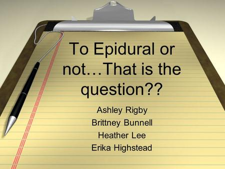 To Epidural or not…That is the question?? Ashley Rigby Brittney Bunnell Heather Lee Erika Highstead.