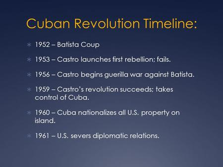 Cuban Revolution Timeline:  1952 – Batista Coup  1953 – Castro launches first rebellion; fails.  1956 – Castro begins guerilla war against Batista.