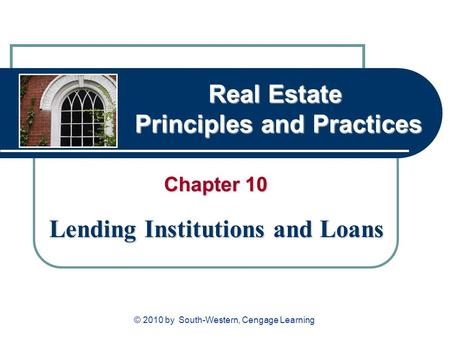 Real Estate Principles and Practices Chapter 10 Lending Institutions and Loans © 2010 by South-Western, Cengage Learning.