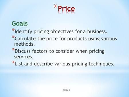Slide 1 Goals * Identify pricing objectives for a business. * Calculate the price for products using various methods. * Discuss factors to consider when.