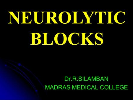 NEUROLYTIC BLOCKS Dr.R.SILAMBAN MADRAS MEDICAL COLLEGE.