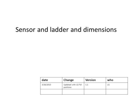Sensor and ladder and dimensions dateChangeVersionwho 3/26/2013Updated with U2 fid positions 1.1LG.