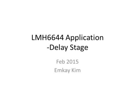 LMH6644 Application -Delay Stage Feb 2015 Emkay Kim.