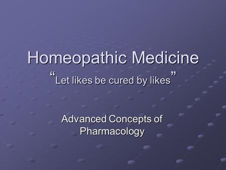 "Homeopathic Medicine "" Let likes be cured by likes "" Advanced Concepts of Pharmacology."