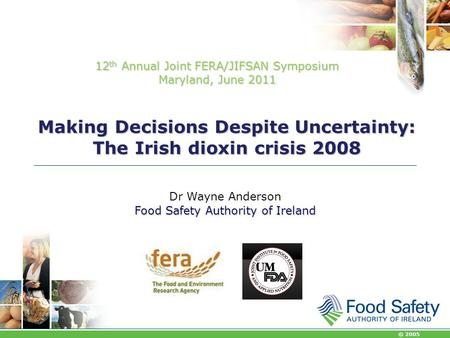 © 2005 Making Decisions Despite Uncertainty: The Irish dioxin crisis 2008 Dr Wayne Anderson Food Safety Authority of Ireland 12 th Annual Joint FERA/JIFSAN.