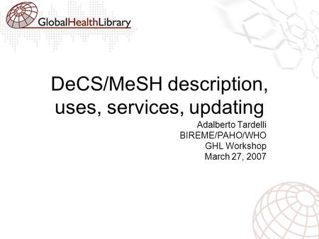 DeCS/MeSH description, uses, services, updating Adalberto Tardelli BIREME/PAHO/WHO GHL Workshop March 27, 2007.