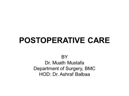POSTOPERATIVE CARE BY Dr. Muath Mustafa Department of Surgery, BMC HOD: Dr. Ashraf Balbaa.