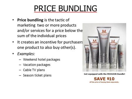 PRICE BUNDLING Price bundling is the tactic of marketing two or more products and/or services for a price below the sum of the individual prices It creates.