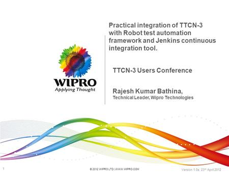 © 2012 WIPRO LTD | WWW.WIPRO.COM 1 Version 1.0a, 23 rd April 2012 TTCN-3 Users Conference Practical integration of TTCN-3 with Robot test automation framework.