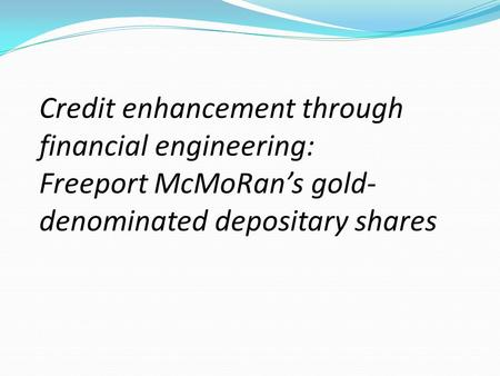 Credit enhancement through financial engineering: Freeport McMoRan's gold- denominated depositary shares.
