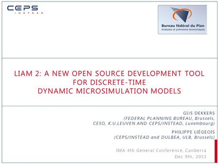 LIAM 2: A NEW OPEN SOURCE DEVELOPMENT TOOL FOR DISCRETE-TIME DYNAMIC MICROSIMULATION MODELS GIJS DEKKERS (FEDERAL PLANNING BUREAU, Brussels, CESO, K.U.LEUVEN.