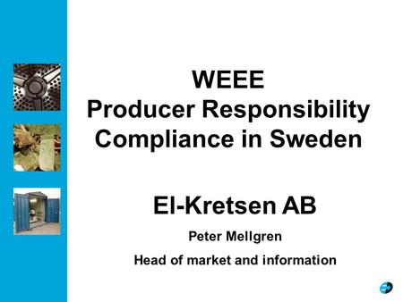 WEEE Producer Responsibility Compliance in Sweden El-Kretsen AB Peter Mellgren Head of market and information.