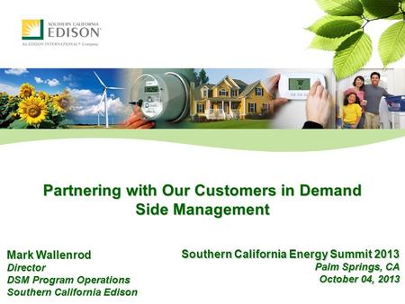 Partnering with Our Customers in Demand Side Management Mark Wallenrod Director DSM Program Operations Southern California Edison Southern California Energy.