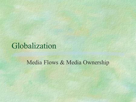 Globalization Media Flows & Media Ownership. Media Flows §Print formalizes language §Foreign news 'viewpoint' penetrates §Mass media represents culture.