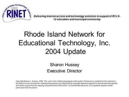 Rhode Island Network for Educational Technology, Inc. 2004 Update Sharon Hussey Executive Director Copyright Sharon L. Hussey, 2004. This work is the intellectual.