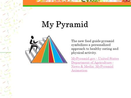 My Pyramid The new food guide pyramid symbolizes a personalized approach to healthy eating and physical activity. MyPyramid.gov - United States Department.
