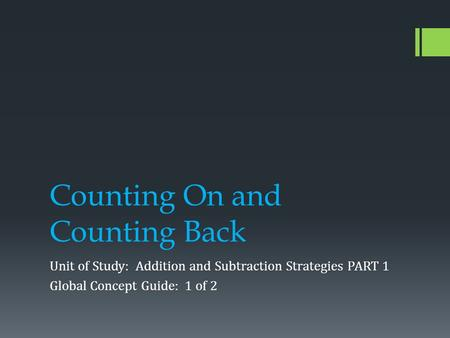 Counting On and Counting Back Unit of Study: Addition and Subtraction Strategies PART 1 Global Concept Guide: 1 of 2.
