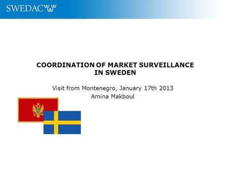 COORDINATION OF MARKET SURVEILLANCE IN SWEDEN Visit from Montenegro, January 17th 2013 Amina Makboul.