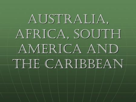 Australia, Africa, South America and the Caribbean.