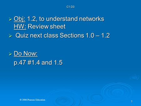 © 2006 Pearson Education 1  Obj: 1.2, to understand networks HW: Review sheet  Quiz next class Sections 1.0 – 1.2  Do Now: p.47 #1.4 and 1.5 C1 D3.