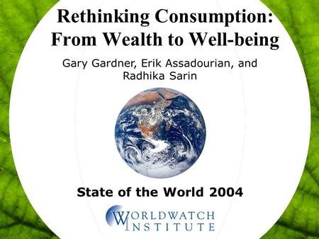 State of the World 2004 Rethinking Consumption: From Wealth to Well-being Gary Gardner, Erik Assadourian, and Radhika Sarin.