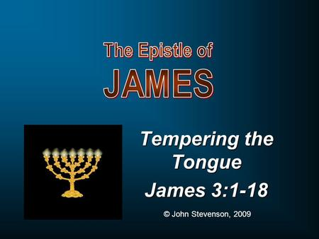 Tempering the Tongue James 3:1-18 © John Stevenson, 2009.